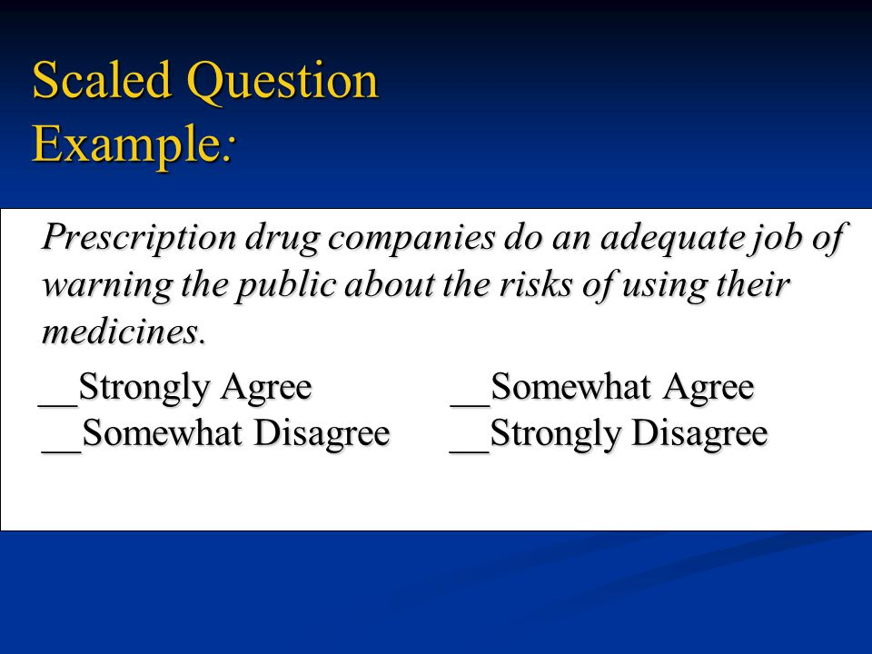 Scaled Question Example: Prescription drug companies do an adequate job of warning the public about the risks of using their medicines. __Strongly Agr