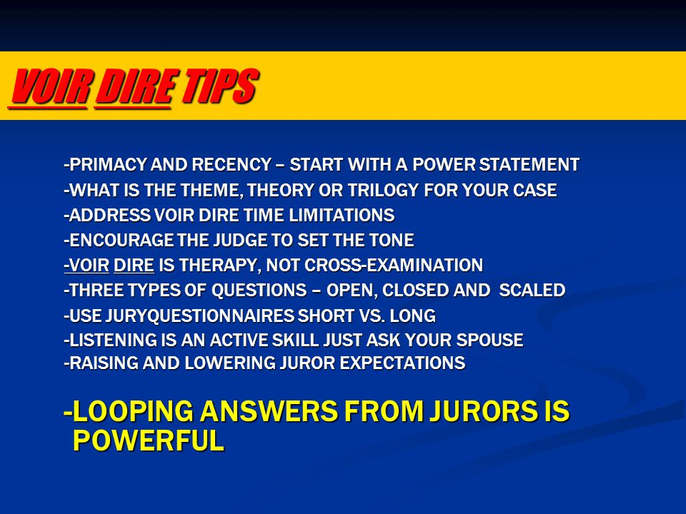 VOIR DIRE TIPS -PRIMACY AND RECENCY – START WITH A POWER STATEMENT -WHAT IS THE THEME, THEORY OR TRILOGY FOR YOUR CASE -ADDRESS VOIR DIRE TIME LIMITAT