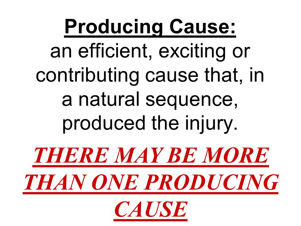 Producing Cause: an efficient, exciting or contributing cause that, in a natural sequence, produced the injury. THERE MAY BE MORE THAN ONE PRODUCING C