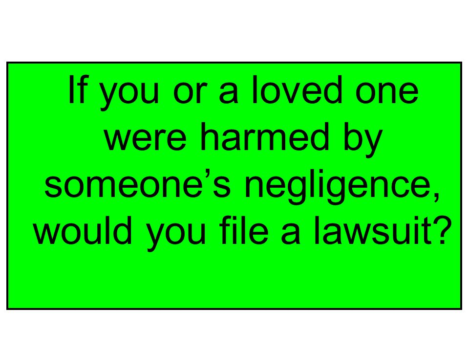 If you or a loved one were harmed by someone's negligence, would you file a lawsuit?