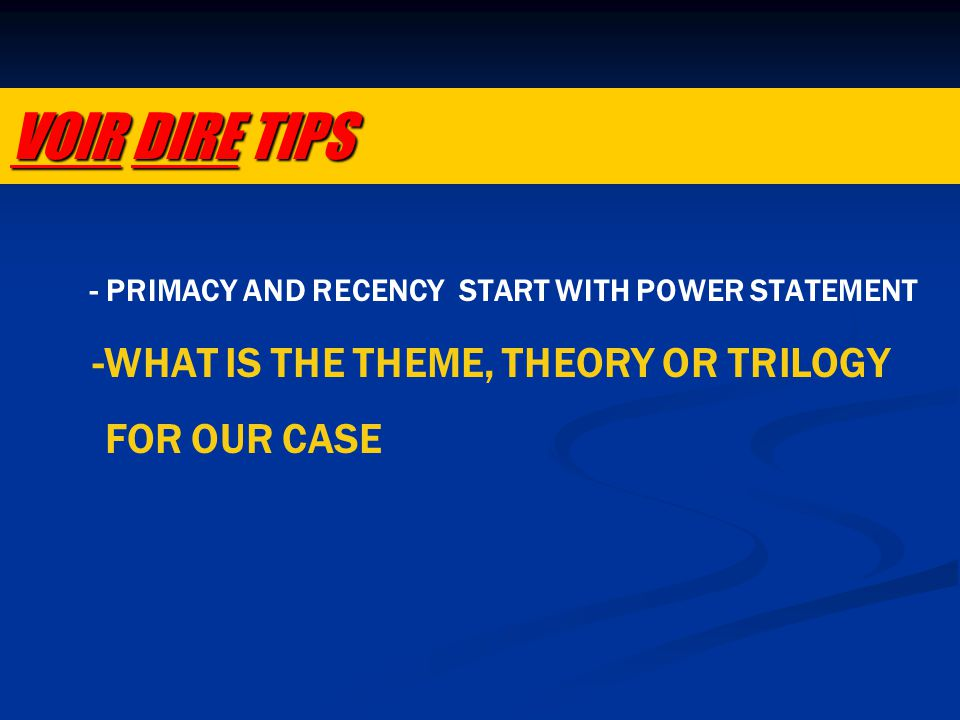 - PRIMACY AND RECENCY START WITH POWER STATEMENT -WHAT IS THE THEME, THEORY OR TRILOGY FOR OUR CASE VOIR DIRE TIPS