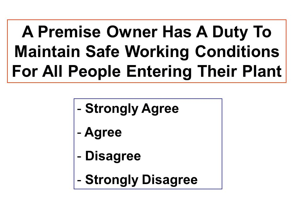 A Premise Owner Has A Duty To Maintain Safe Working Conditions For All People Entering Their Plant - Strongly Agree - Agree - Disagree - Strongly Disa