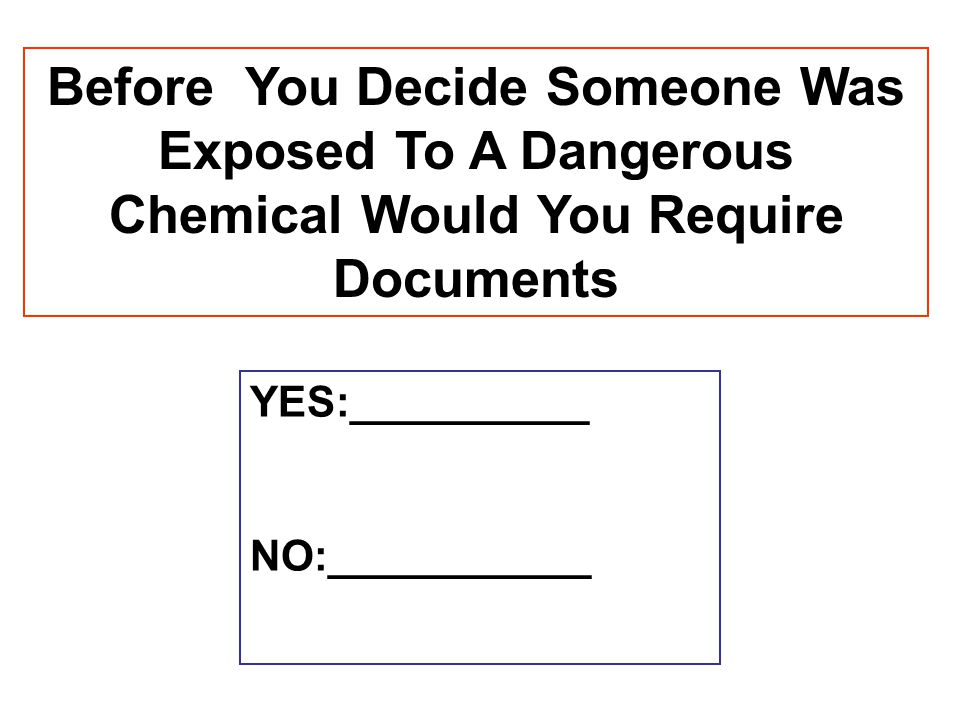 Before You Decide Someone Was Exposed To A Dangerous Chemical Would You Require Documents YES:__________ NO:___________