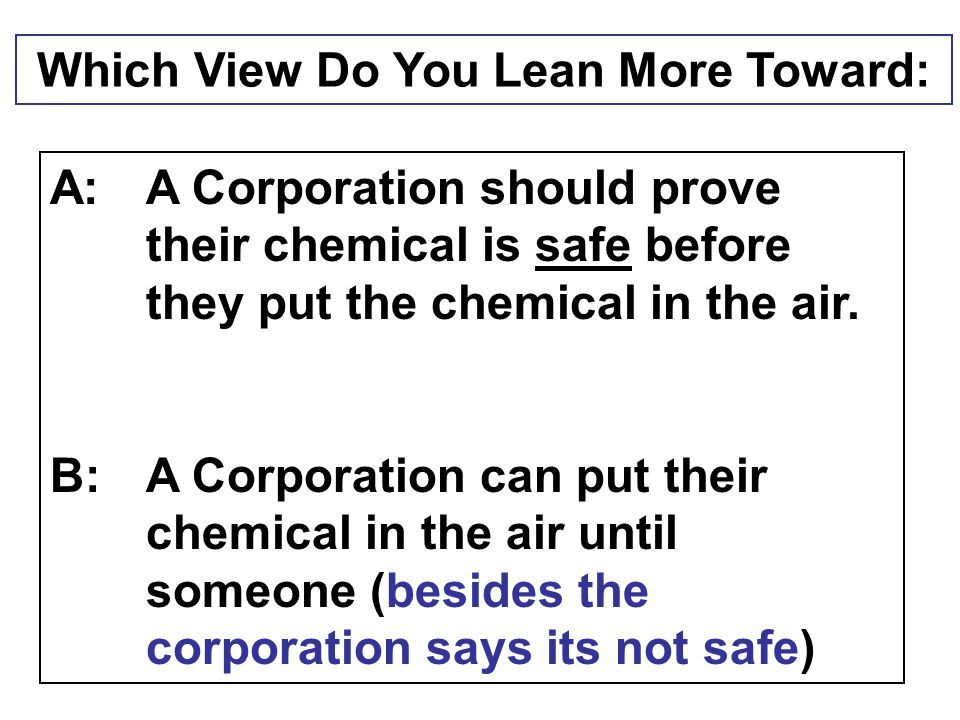 Which View Do You Lean More Toward: A:A Corporation should prove their chemical is safe before they put the chemical in the air. B:A Corporation can p