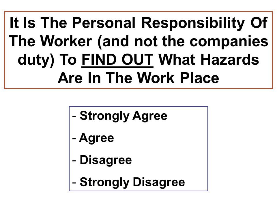 It Is The Personal Responsibility Of The Worker (and not the companies duty) To FIND OUT What Hazards Are In The Work Place - Strongly Agree - Agree -