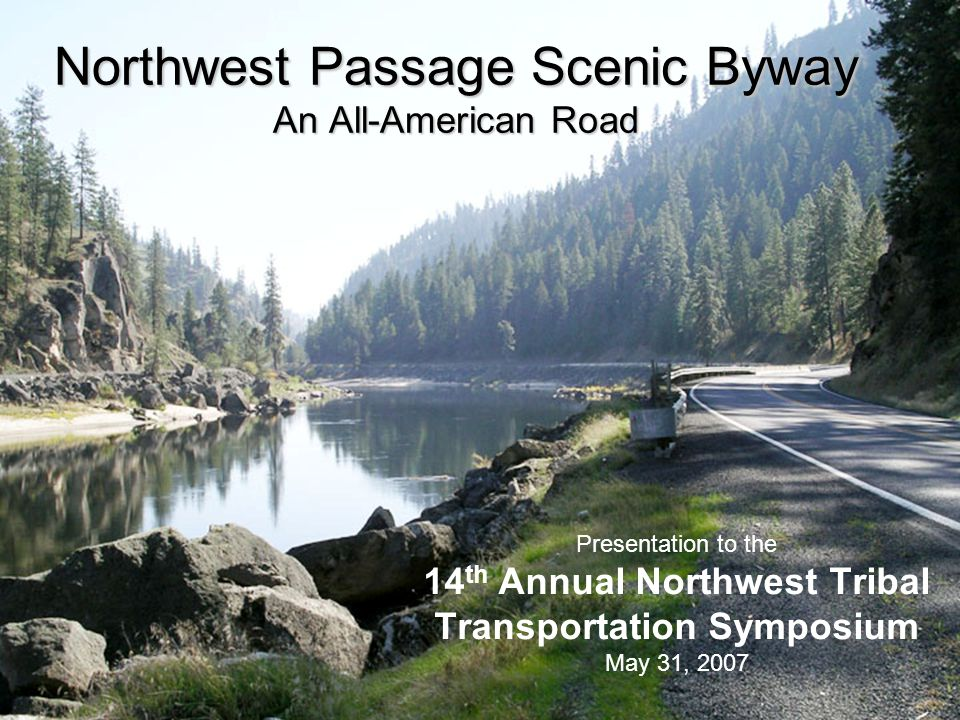 Northwest Passage Scenic Byway Byway Benefits/Accomplishments  Increased marketing power and national exposure National website, National Geographic Guide  Grants (transportation, safety, beautification initiatives) Wayfinding System & Interpretive Plans (2006); Steelhead Park and Viewshed Protection Projects (pending)  Byway communities can influence, maintain, and improve their quality of life Collaboration and consultation with Nez Perce Tribe County and community officials are listening