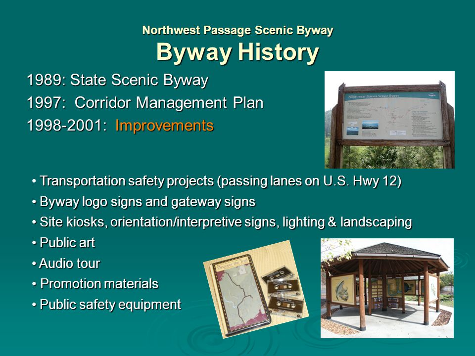 Northwest Passage Scenic Byway Byway History 1989: State Scenic Byway 1997: Corridor Management Plan Defined intrinsic qualities Defined intrinsic qualities (historic, cultural, archeological, recreational, scenic, natural) (historic, cultural, archeological, recreational, scenic, natural) Held 30 public meetings over 9 month planning process Held 30 public meetings over 9 month planning process Identified regional partnerships Identified regional partnerships Evaluated transportation safety Evaluated transportation safety Outlined design and interpretive guidelines Outlined design and interpretive guidelines Developed promotional programs Developed promotional programs Suggested 12 key sites for visitor facilities & services Suggested 12 key sites for visitor facilities & services