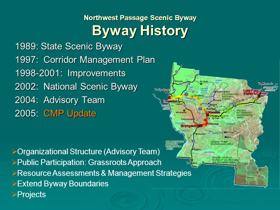 Northwest Passage Scenic Byway Byway History 1989: State Scenic Byway 1997: Corridor Management Plan 1998-2001: Improvements 2002: National Scenic Byway 2004: Advisory Team Local, State, Tribal, Federal Local, State, Tribal, Federal Listen, build consensus, respond Listen, build consensus, respond