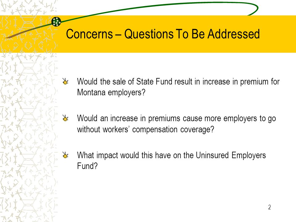 2 Concerns – Questions To Be Addressed Would the sale of State Fund result in increase in premium for Montana employers.