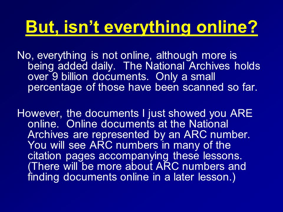 But, isn't everything online. No, everything is not online, although more is being added daily.