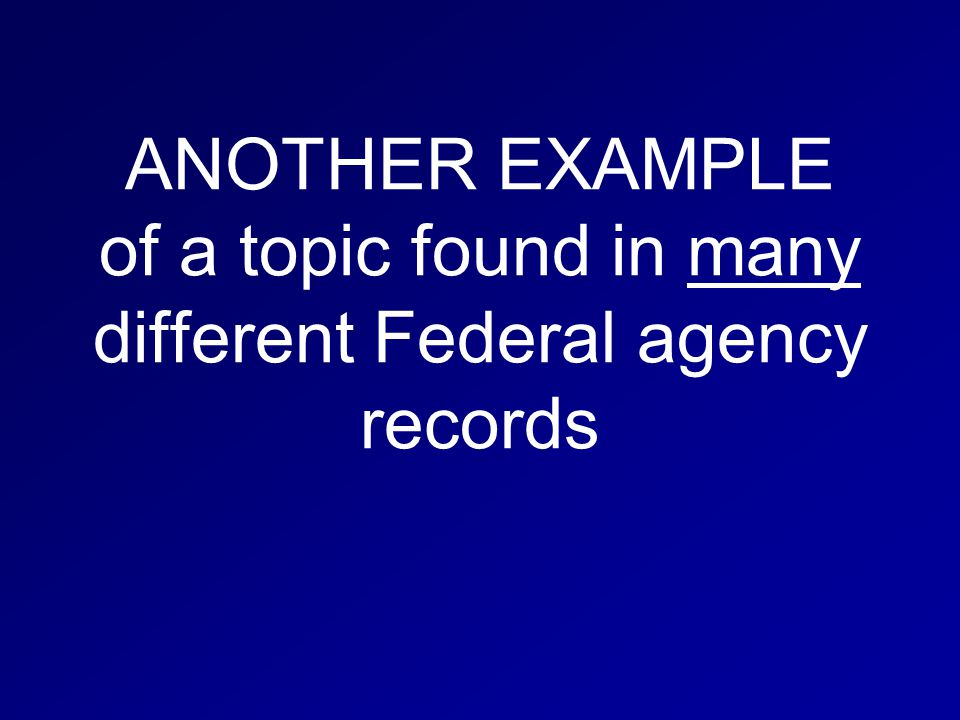 ANOTHER EXAMPLE of a topic found in many different Federal agency records