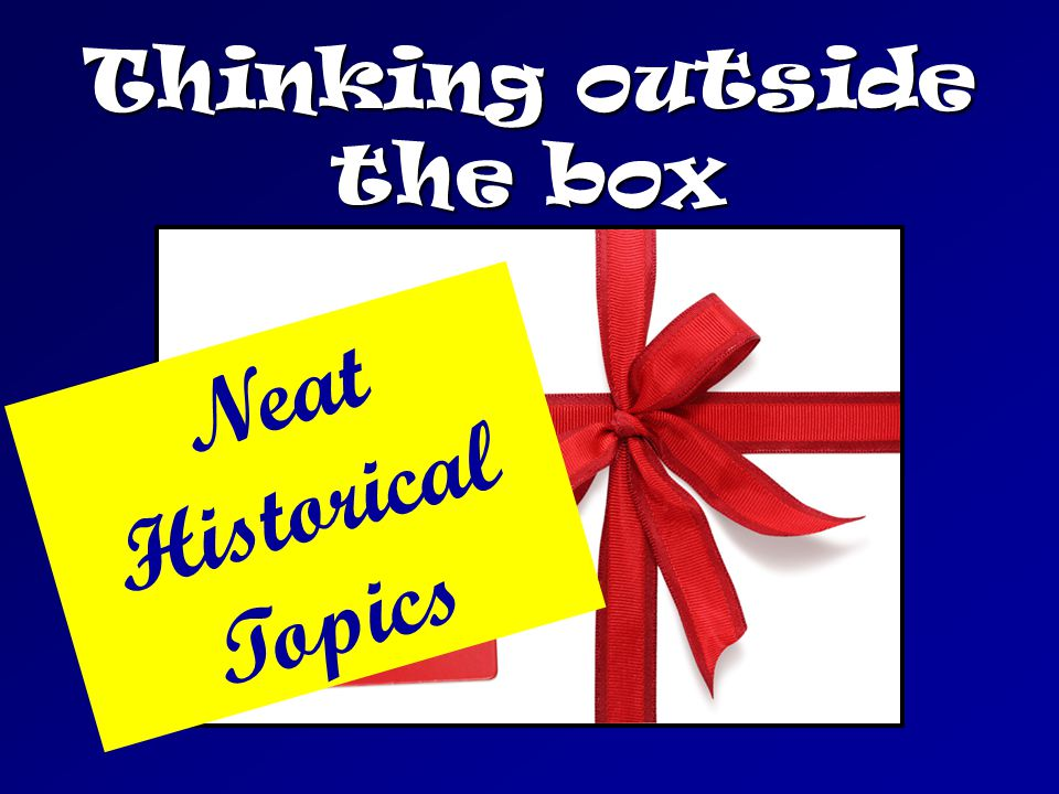 Thinking outside the box Neat Historical Topics