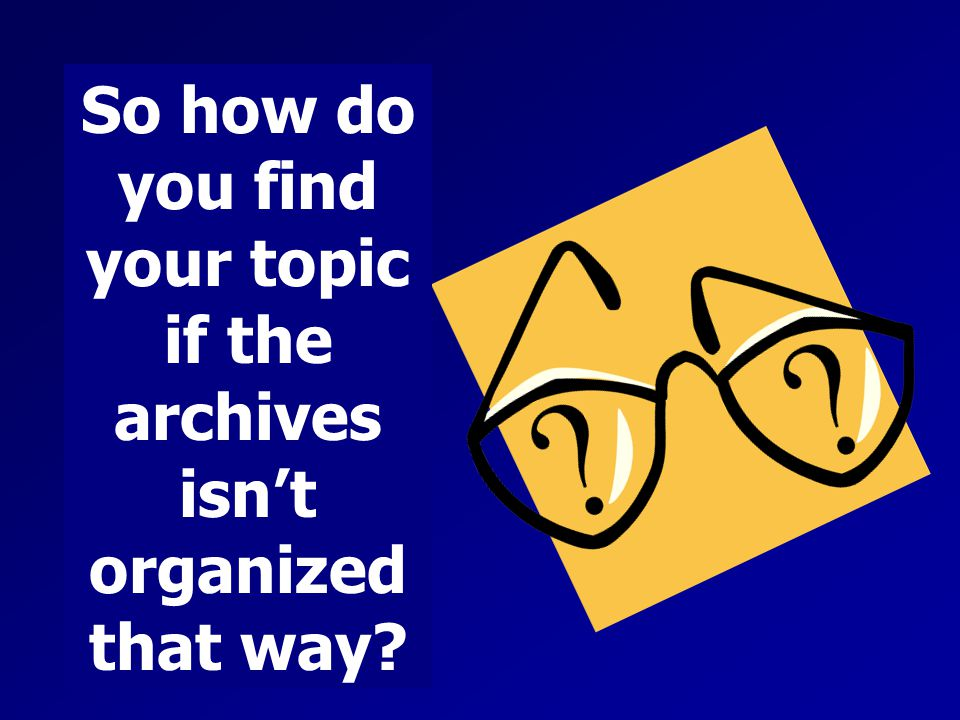 So how do you find your topic if the archives isn't organized that way?
