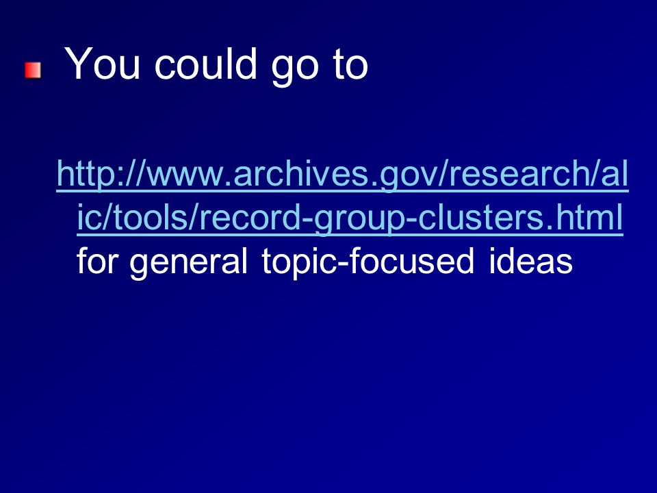 You could go to http://www.archives.gov/research/al ic/tools/record-group-clusters.html http://www.archives.gov/research/al ic/tools/record-group-clusters.html for general topic-focused ideas
