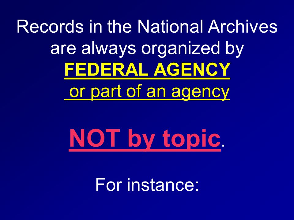 Records in the National Archives are always organized by FEDERAL AGENCY or part of an agency NOT by topic.