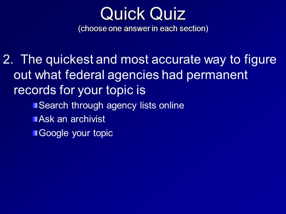 2. The quickest and most accurate way to figure out what federal agencies had permanent records for your topic is Search through agency lists online A