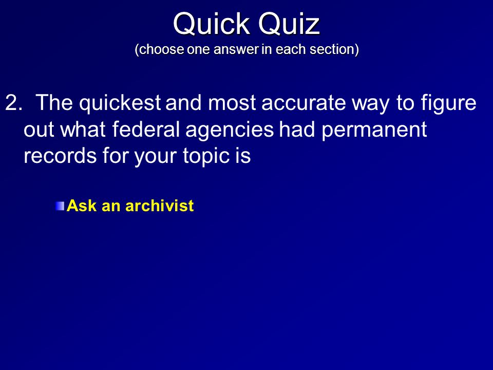 2. The quickest and most accurate way to figure out what federal agencies had permanent records for your topic is Ask an archivist Quick Quiz (choose