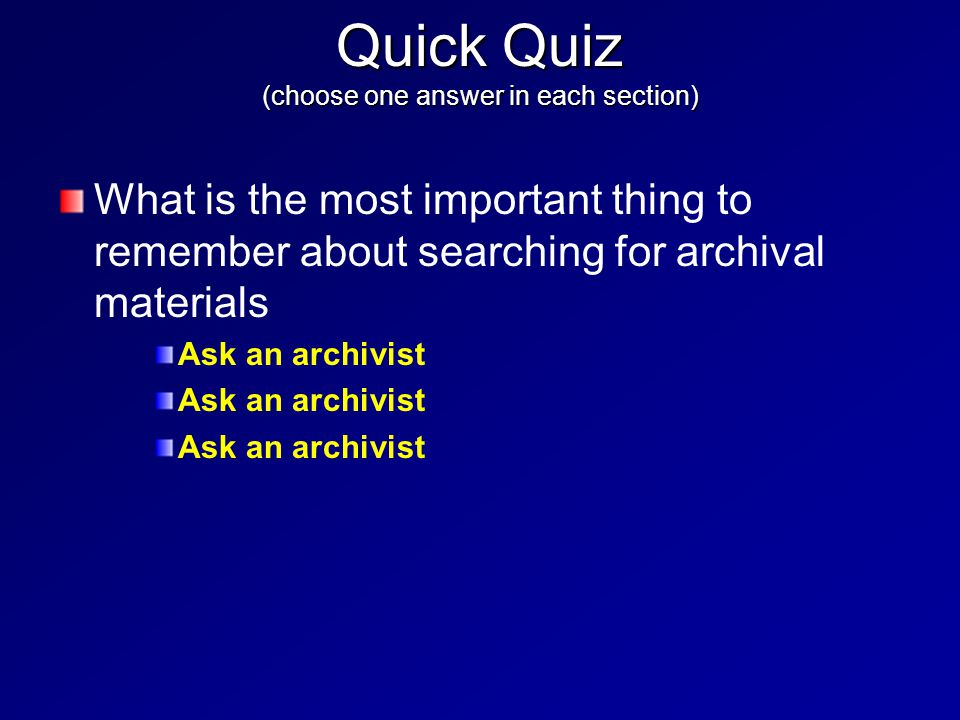What is the most important thing to remember about searching for archival materials Ask an archivist Quick Quiz (choose one answer in each section)