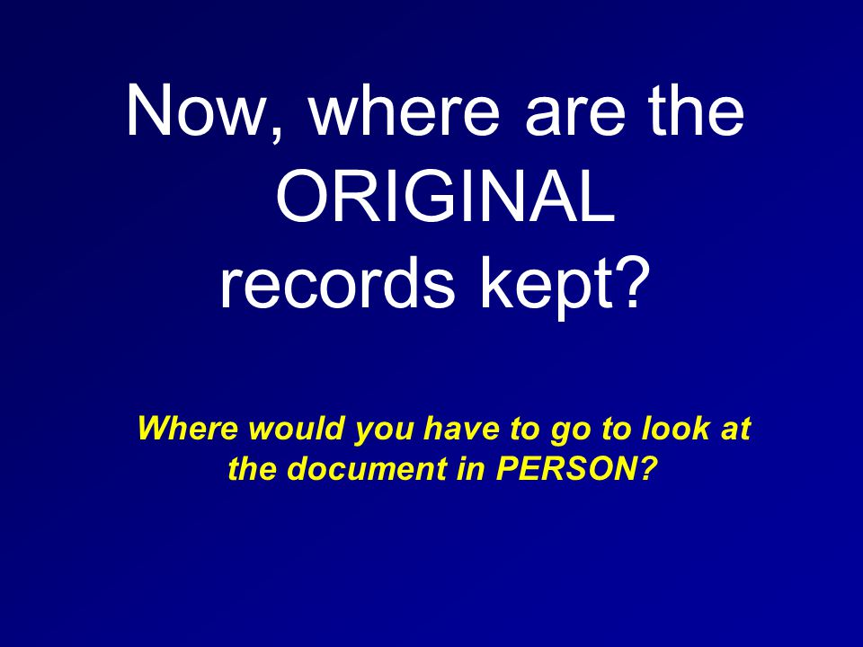 Now, where are the ORIGINAL records kept.
