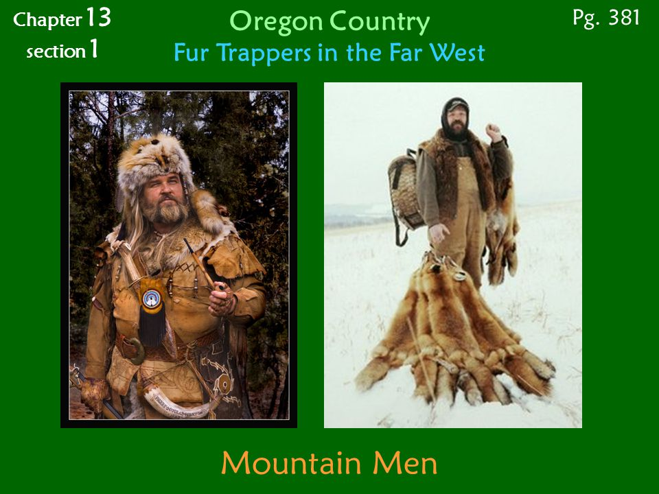 Mountain Men Chapter 13 section 1 Pg. 381 Oregon Country Fur Trappers in the Far West