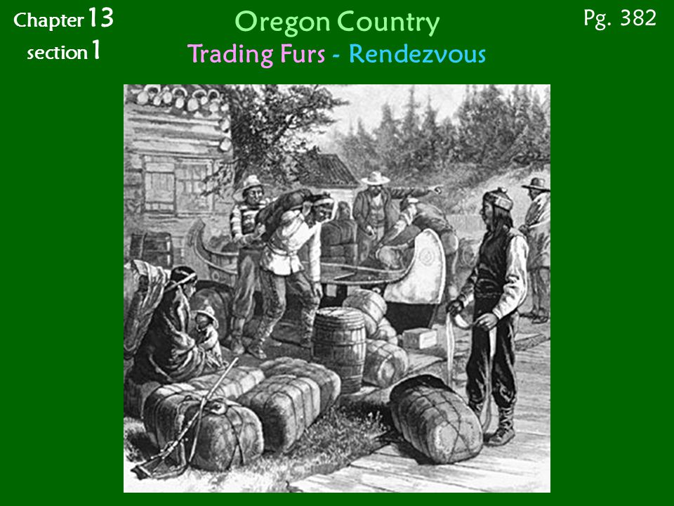 Chapter 13 section 1 Pg. 382 Oregon Country Trading Furs - Rendezvous