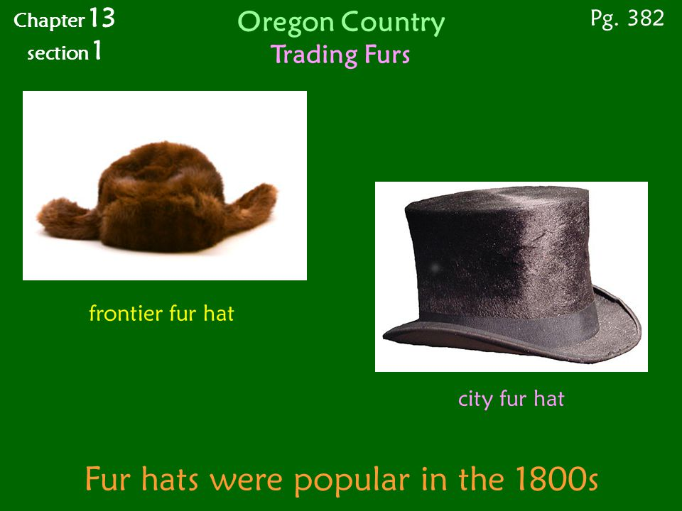 Fur hats were popular in the 1800s frontier fur hat city fur hat Chapter 13 section 1 Pg. 382 Oregon Country Trading Furs