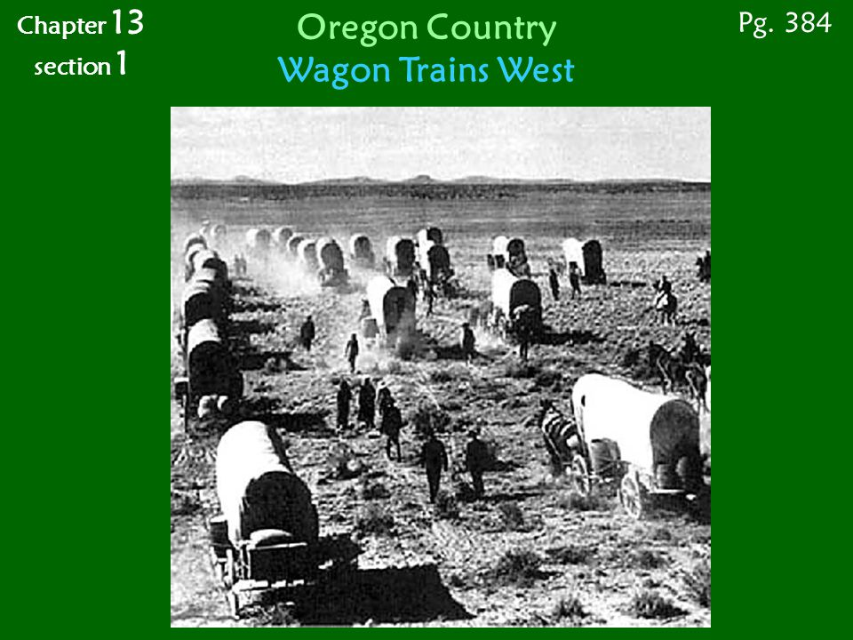 Pg. 384 Chapter 13 section 1 Oregon Country Wagon Trains West