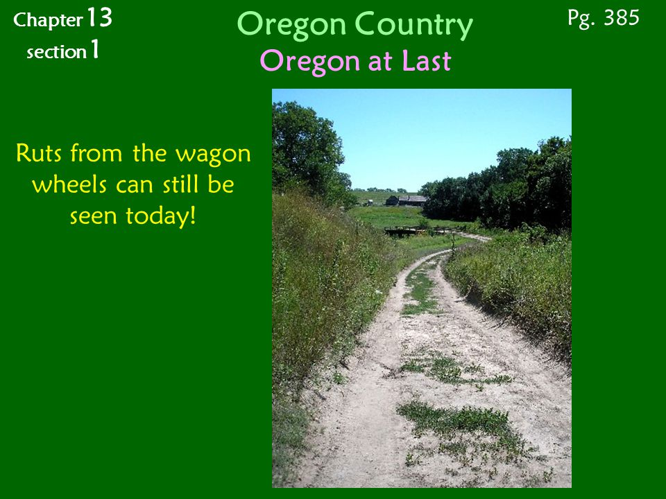 Oregon Country Oregon at Last Ruts from the wagon wheels can still be seen today! Pg. 385 Chapter 13 section 1