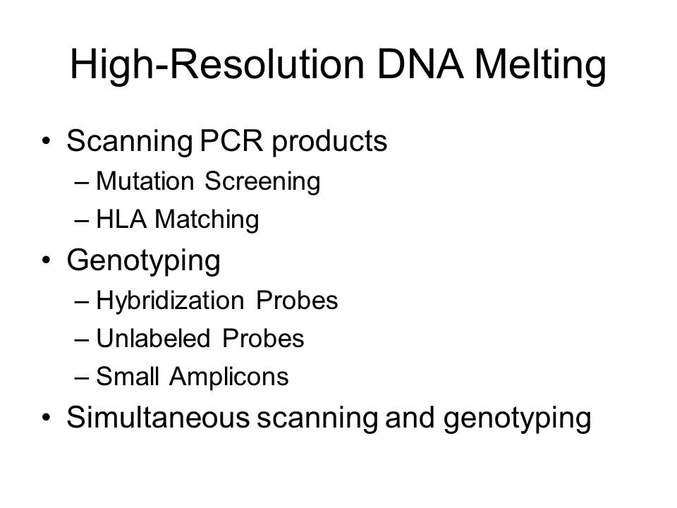 High-Resolution DNA Melting Scanning PCR products –Mutation Screening –HLA Matching Genotyping –Hybridization Probes –Unlabeled Probes –Small Amplicons Simultaneous scanning and genotyping