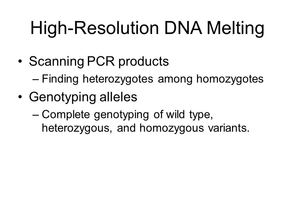 High-Resolution DNA Melting Scanning PCR products –Finding heterozygotes among homozygotes Genotyping alleles –Complete genotyping of wild type, heterozygous, and homozygous variants.