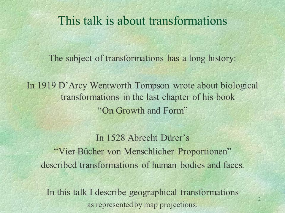 2 This talk is about transformations The subject of transformations has a long history: In 1919 D'Arcy Wentworth Tompson wrote about biological transf