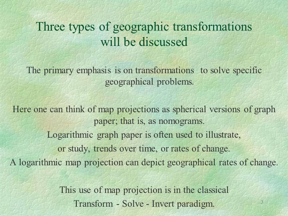 3 Three types of geographic transformations will be discussed The primary emphasis is on transformations to solve specific geographical problems. Here