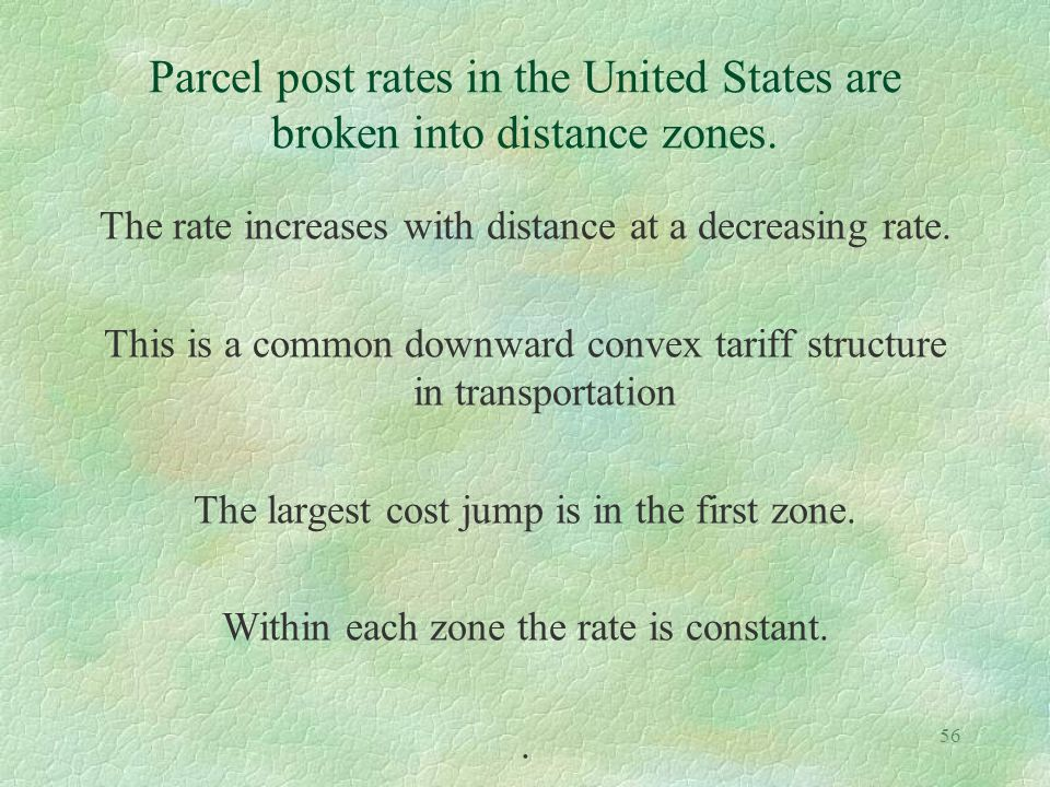 56 Parcel post rates in the United States are broken into distance zones. The rate increases with distance at a decreasing rate. This is a common down