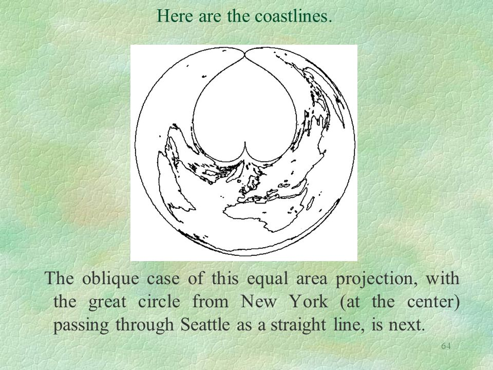 64 The oblique case of this equal area projection, with the great circle from New York (at the center) passing through Seattle as a straight line, is
