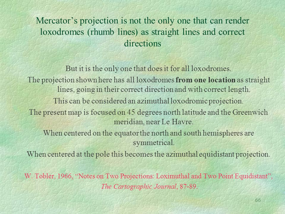 66 Mercator's projection is not the only one that can render loxodromes (rhumb lines) as straight lines and correct directions But it is the only one