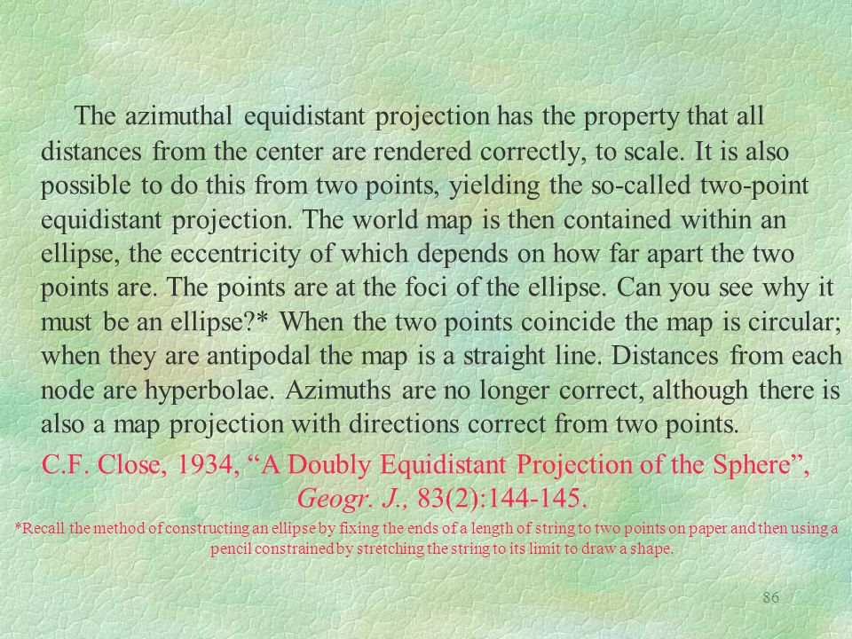 86 The azimuthal equidistant projection has the property that all distances from the center are rendered correctly, to scale. It is also possible to d