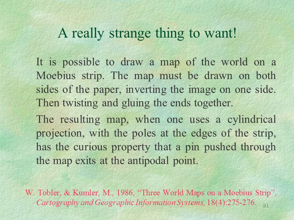 91 A really strange thing to want! It is possible to draw a map of the world on a Moebius strip. The map must be drawn on both sides of the paper, inv