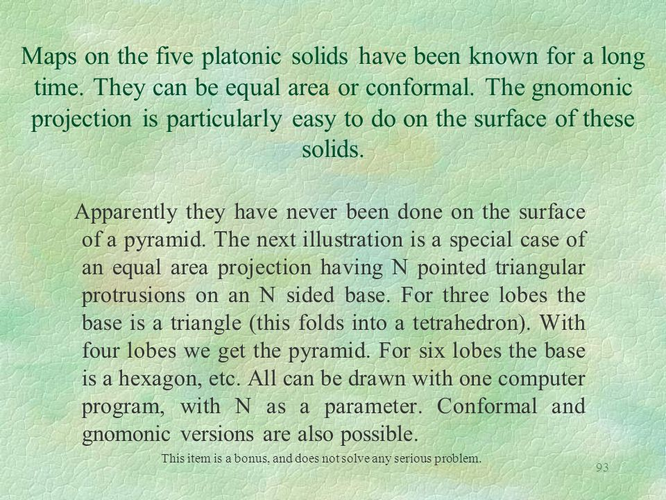 93 Maps on the five platonic solids have been known for a long time. They can be equal area or conformal. The gnomonic projection is particularly easy