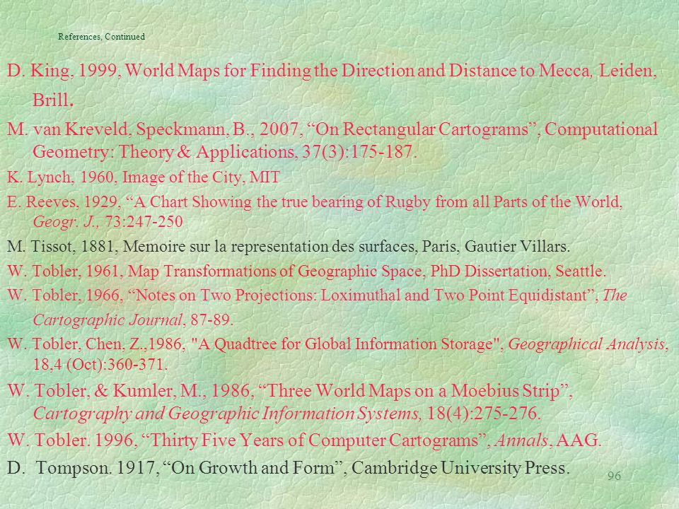 96 References, Continued D. King, 1999, World Maps for Finding the Direction and Distance to Mecca, Leiden, Brill. M. van Kreveld, Speckmann, B., 2007
