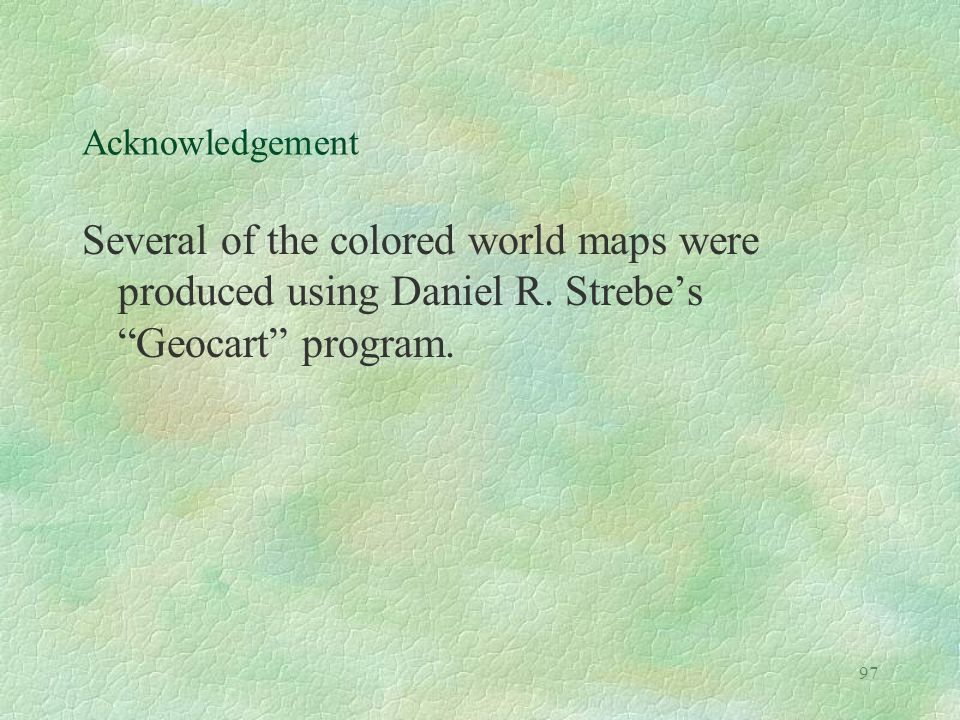 "97 Acknowledgement Several of the colored world maps were produced using Daniel R. Strebe's ""Geocart"" program."