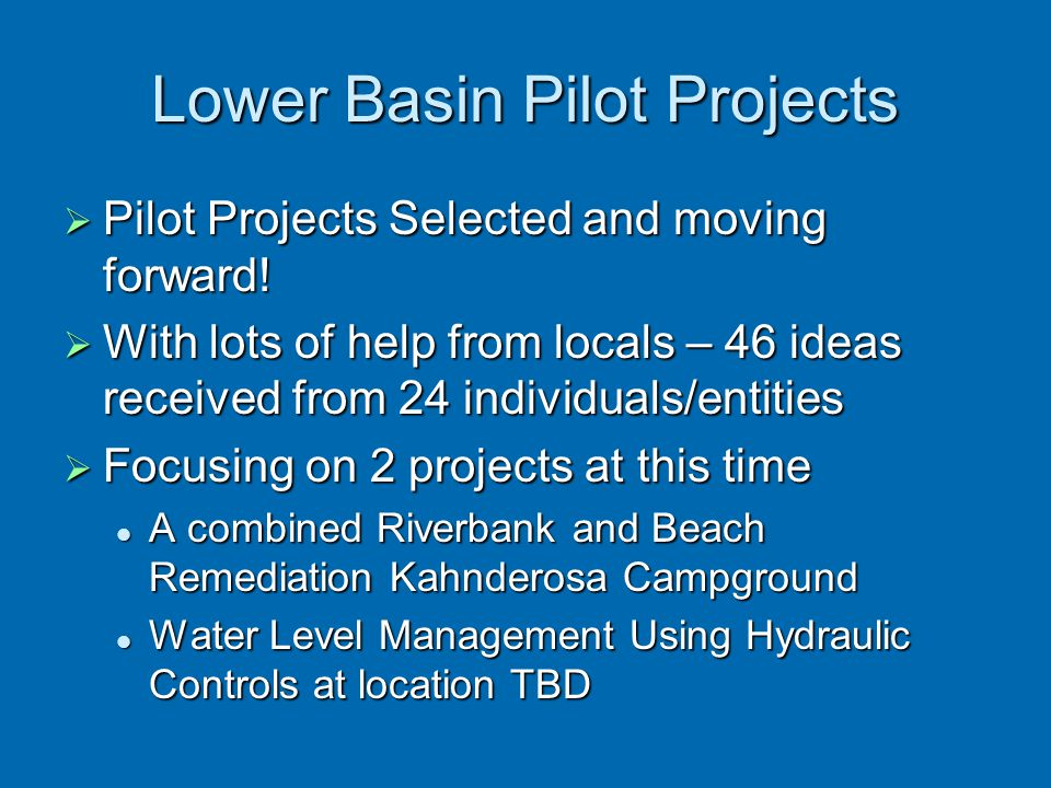 Lower Basin Pilot Projects  Pilot Projects Selected and moving forward!  With lots of help from locals – 46 ideas received from 24 individuals/entit