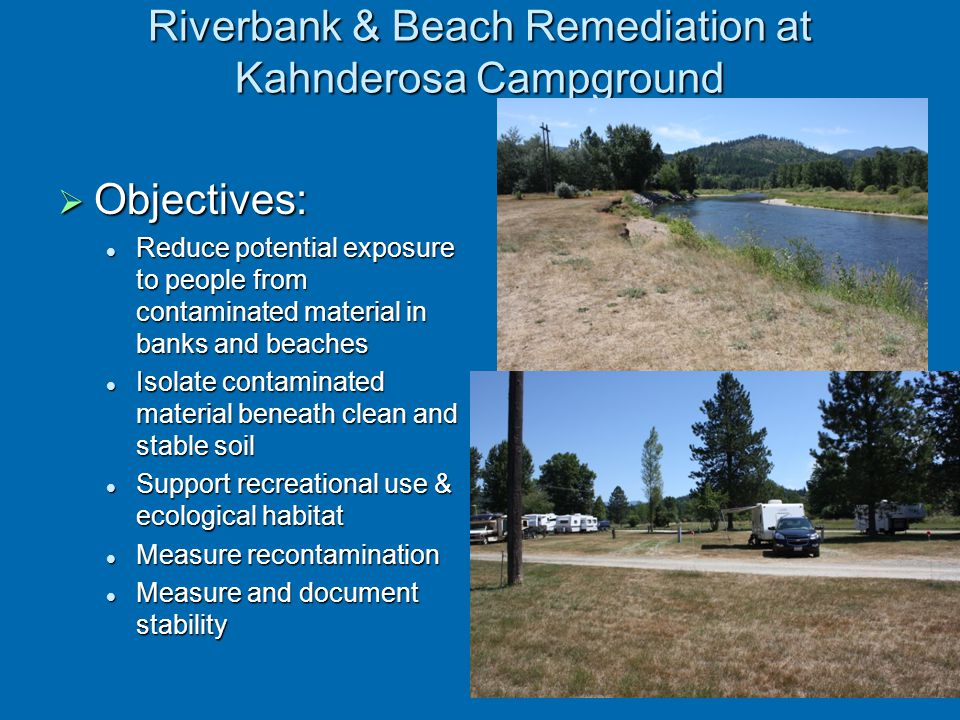 Riverbank & Beach Remediation at Kahnderosa Campground  Objectives: Reduce potential exposure to people from contaminated material in banks and beach
