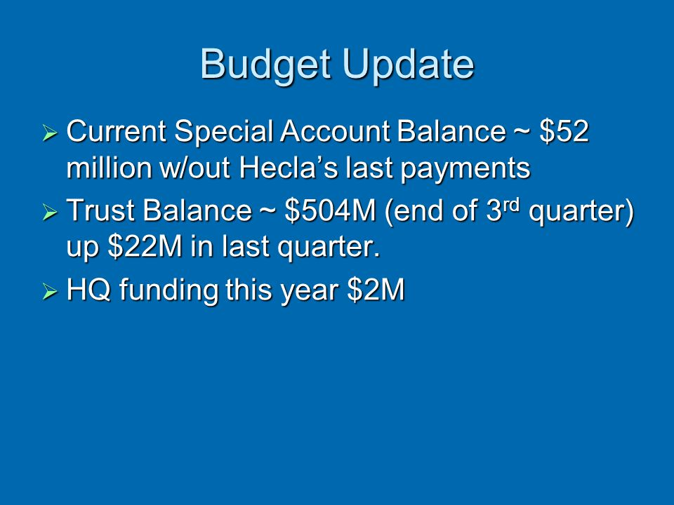 Budget Update  Current Special Account Balance ~ $52 million w/out Hecla's last payments  Trust Balance ~ $504M (end of 3 rd quarter) up $22M in las