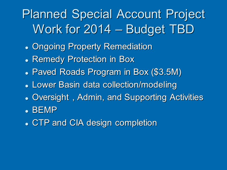 Planned Special Account Project Work for 2014 – Budget TBD Ongoing Property Remediation Ongoing Property Remediation Remedy Protection in Box Remedy P