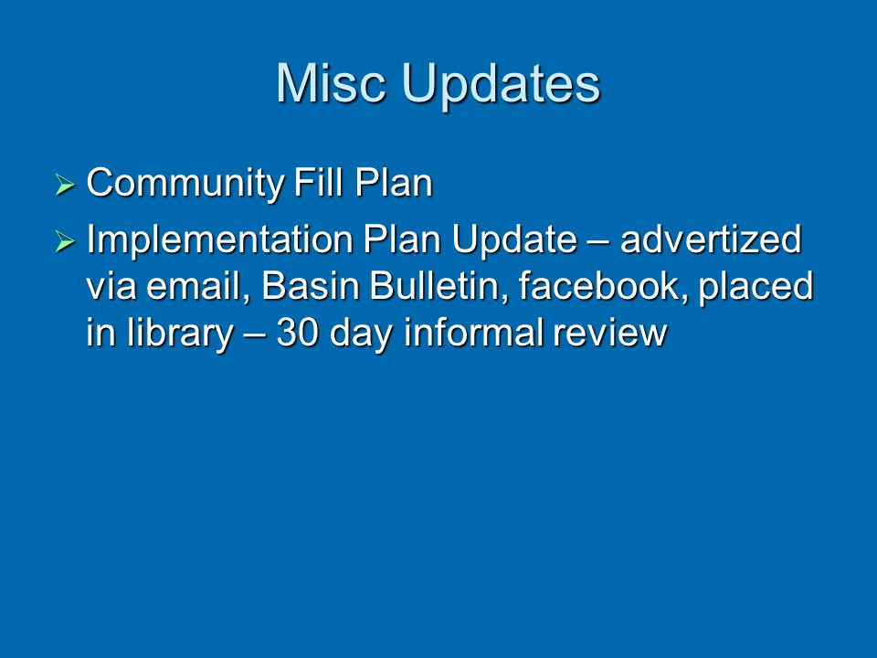 Misc Updates  Community Fill Plan  Implementation Plan Update – advertized via email, Basin Bulletin, facebook, placed in library – 30 day informal
