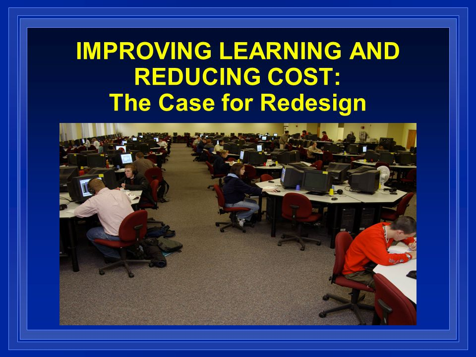 IMPROVING LEARNING AND REDUCING COST: The Case for Redesign