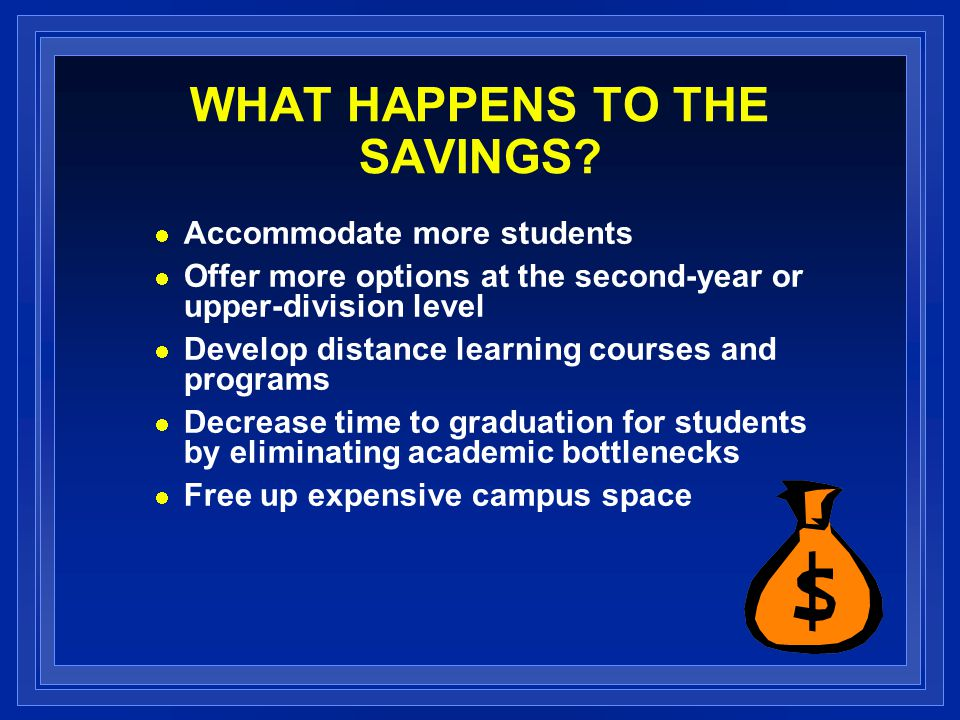 WHAT HAPPENS TO THE SAVINGS? Accommodate more students Offer more options at the second-year or upper-division level Develop distance learning courses