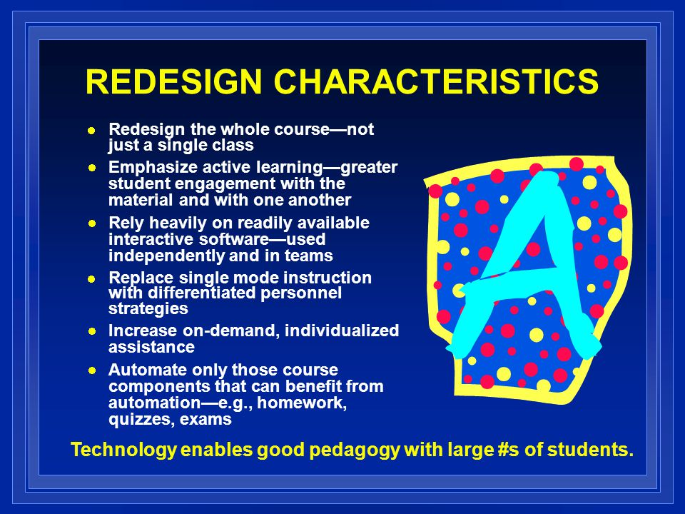 REDESIGN CHARACTERISTICS Redesign the whole course—not just a single class Emphasize active learning—greater student engagement with the material and