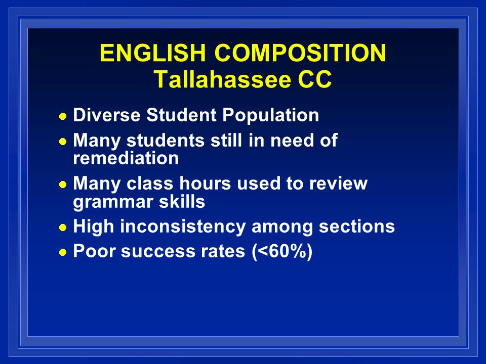 ENGLISH COMPOSITION Tallahassee CC Diverse Student Population Many students still in need of remediation Many class hours used to review grammar skill