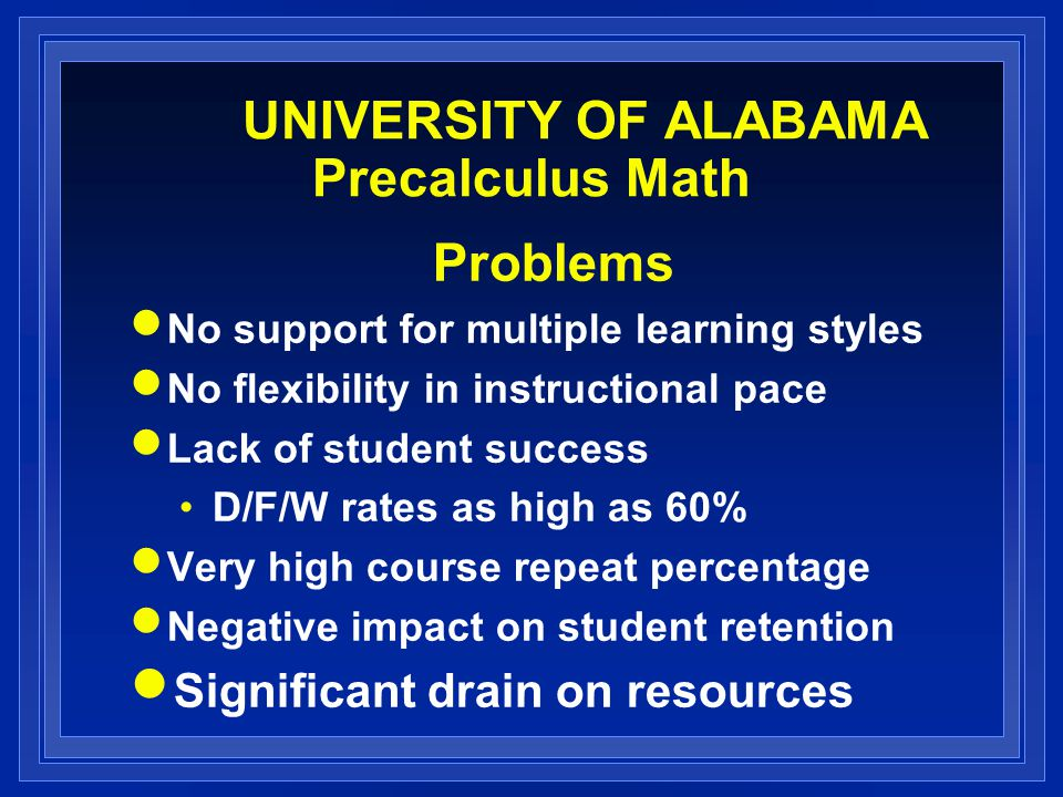 UNIVERSITY OF ALABAMA Precalculus Math Problems No support for multiple learning styles No flexibility in instructional pace Lack of student success D